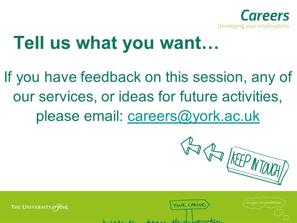 Tell us what you want… If you have feedback on this session, any of our services, or ideas for future activities, please email: careers@york.ac.uk.