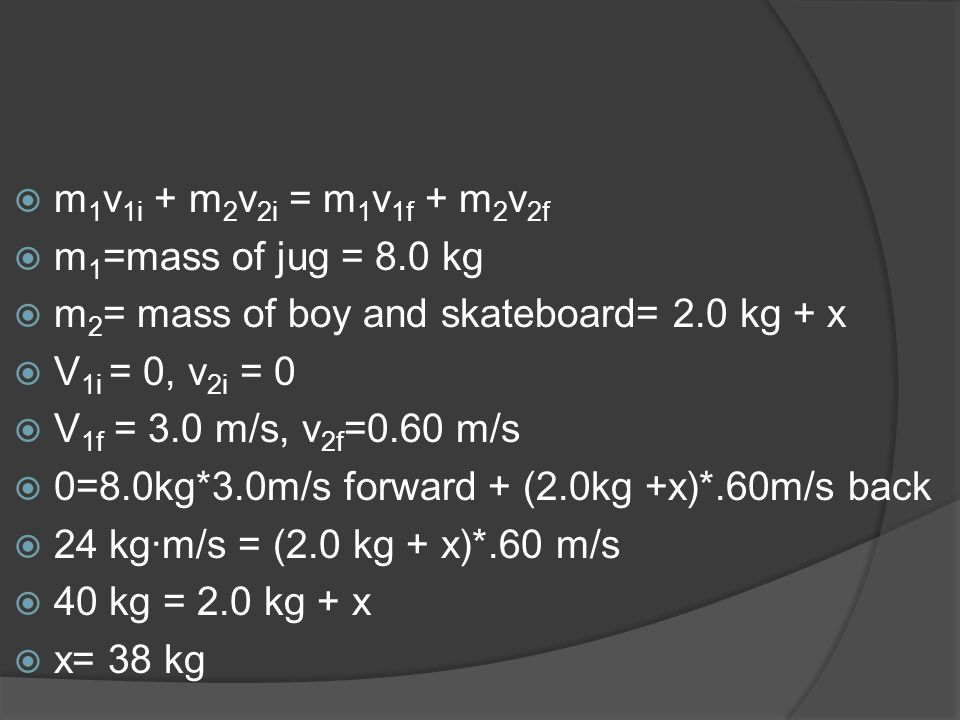 m1v1i + m2v2i = m1v1f + m2v2f m1=mass of jug = 8.0 kg. m2= mass of boy and skateboard= 2.0 kg + x.