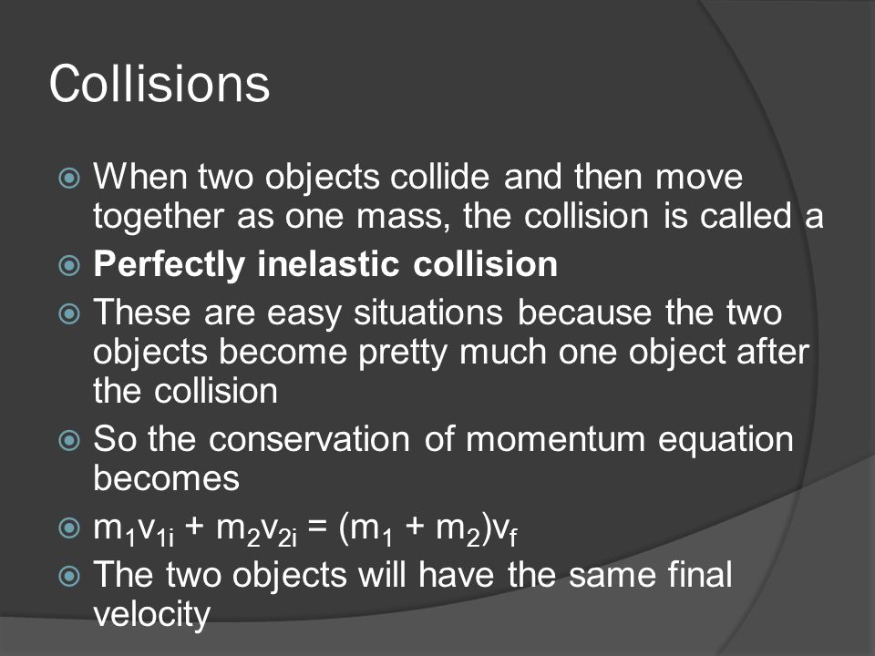 Collisions When two objects collide and then move together as one mass, the collision is called a. Perfectly inelastic collision.