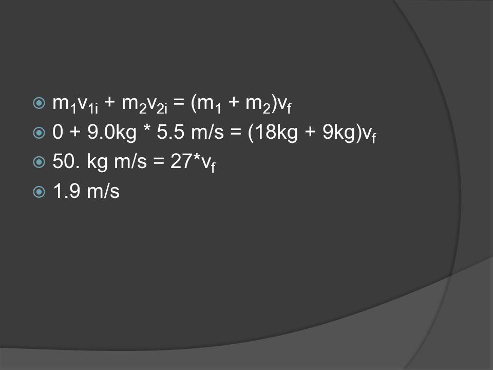 m1v1i + m2v2i = (m1 + m2)vf 0 + 9.0kg * 5.5 m/s = (18kg + 9kg)vf 50. kg m/s = 27*vf 1.9 m/s