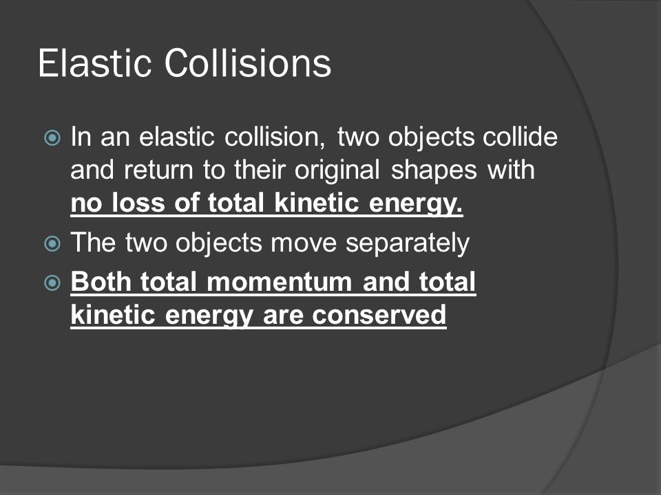 Elastic Collisions In an elastic collision, two objects collide and return to their original shapes with no loss of total kinetic energy.