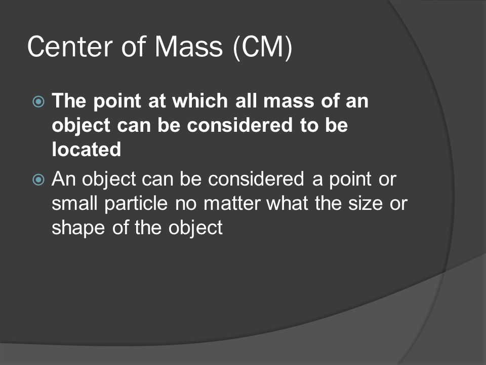 Center of Mass (CM) The point at which all mass of an object can be considered to be located.