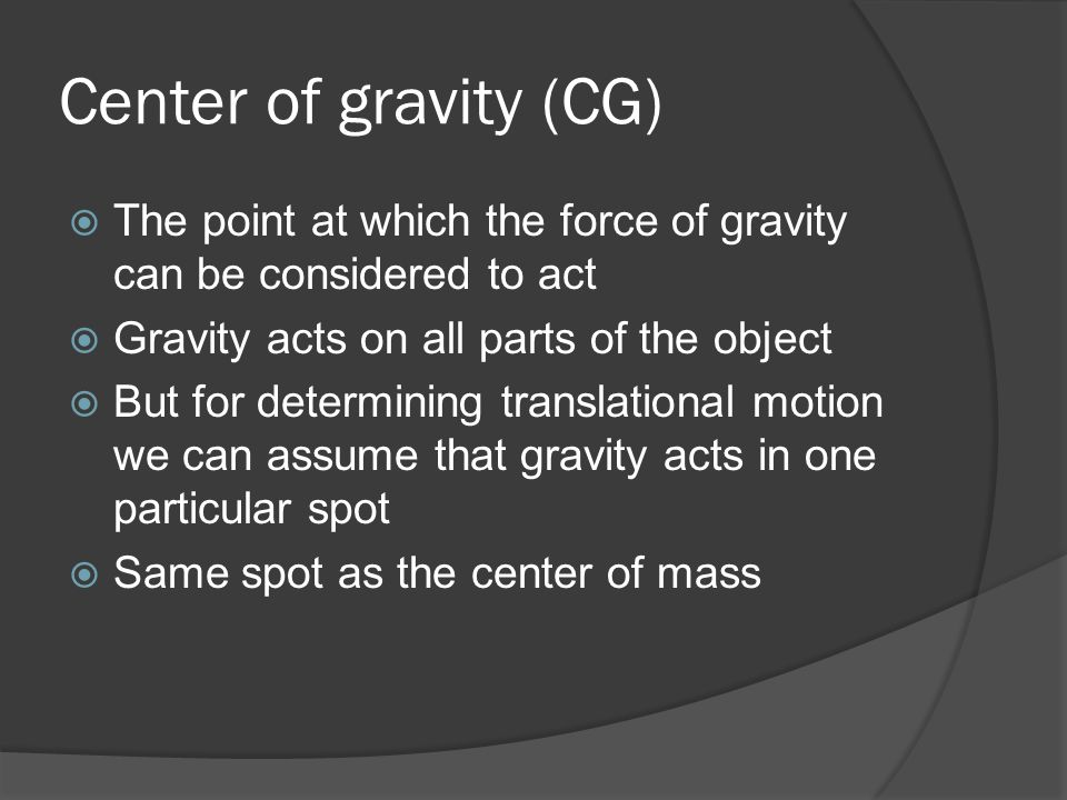 Center of gravity (CG) The point at which the force of gravity can be considered to act. Gravity acts on all parts of the object.