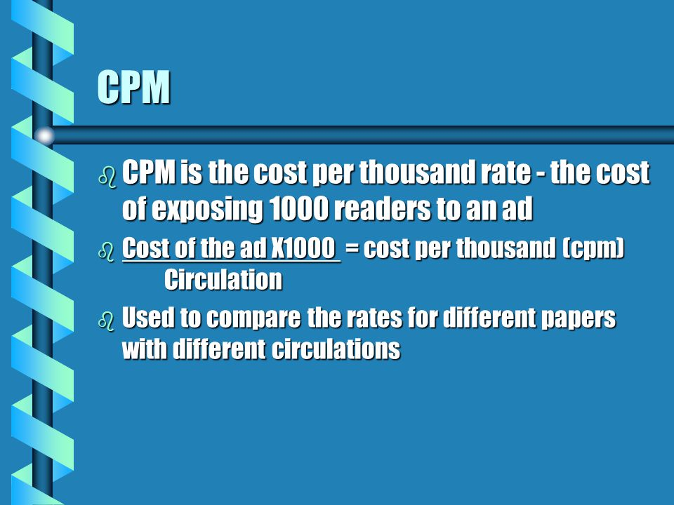 CPM CPM is the cost per thousand rate - the cost of exposing 1000 readers to an ad. Cost of the ad X1000 = cost per thousand (cpm) Circulation.
