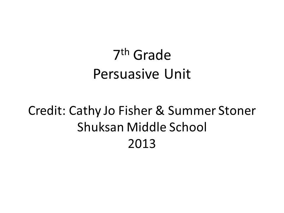 7th Grade Persuasive Unit Credit: Cathy Jo Fisher & Summer Stoner Shuksan Middle School 2013