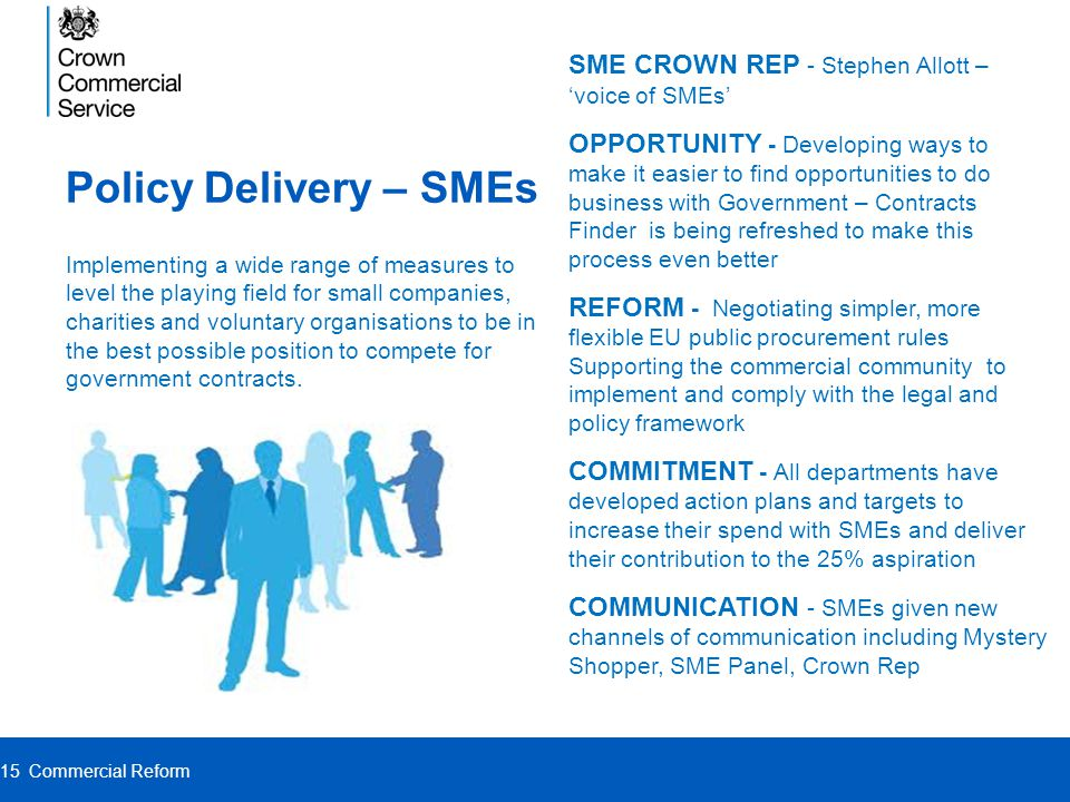SME CROWN REP - Stephen Allott – 'voice of SMEs' OPPORTUNITY - Developing ways to make it easier to find opportunities to do business with Government – Contracts Finder is being refreshed to make this process even better REFORM - Negotiating simpler, more flexible EU public procurement rules Supporting the commercial community to implement and comply with the legal and policy framework COMMITMENT - All departments have developed action plans and targets to increase their spend with SMEs and deliver their contribution to the 25% aspiration COMMUNICATION - SMEs given new channels of communication including Mystery Shopper, SME Panel, Crown Rep