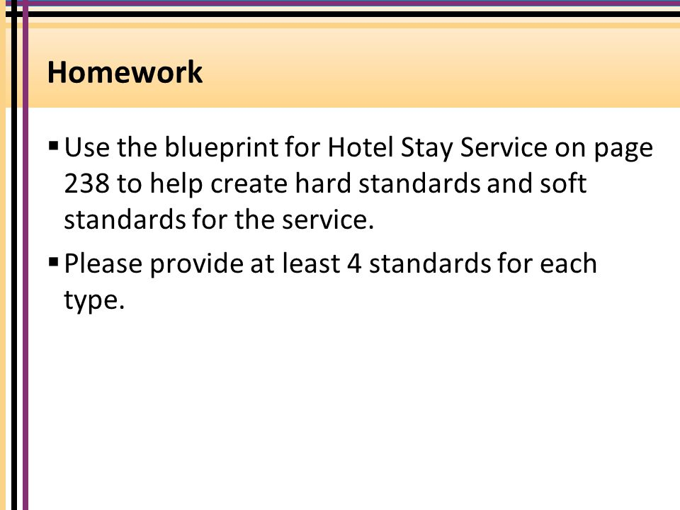 Homework Use the blueprint for Hotel Stay Service on page 238 to help create hard standards and soft standards for the service.