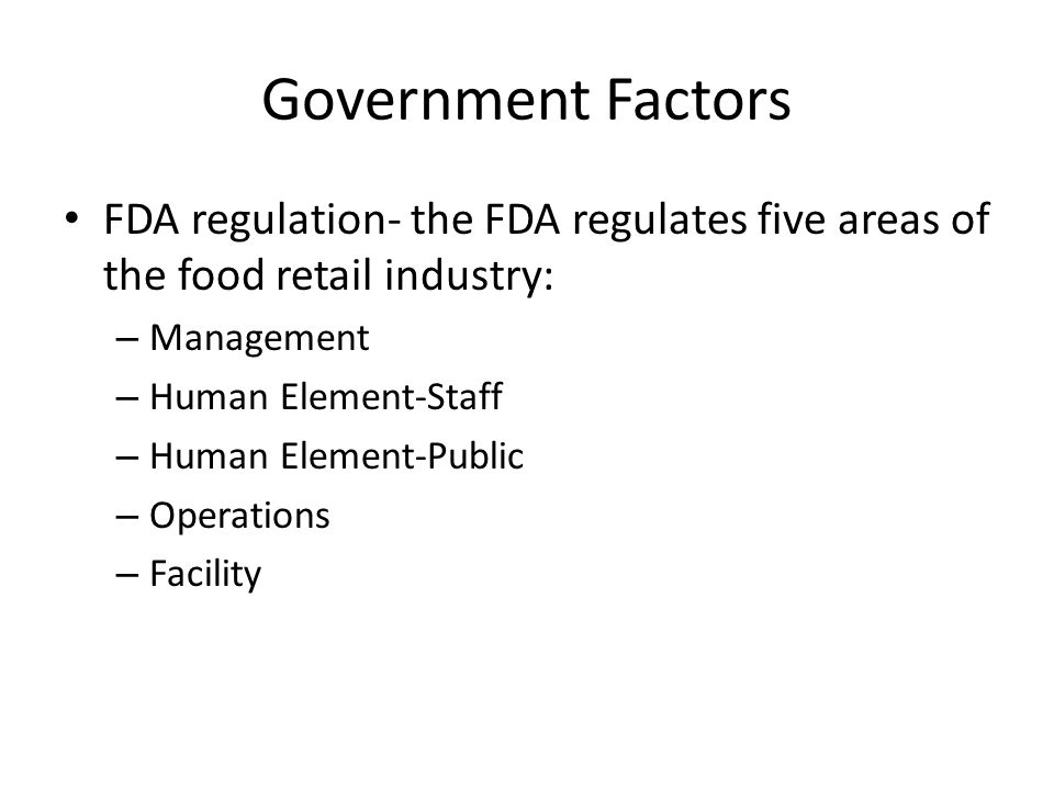 Government Factors FDA regulation- the FDA regulates five areas of the food retail industry: Management.