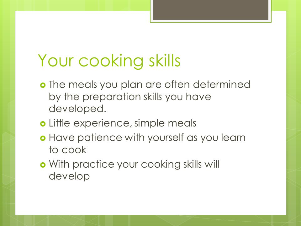 Your cooking skills The meals you plan are often determined by the preparation skills you have developed.