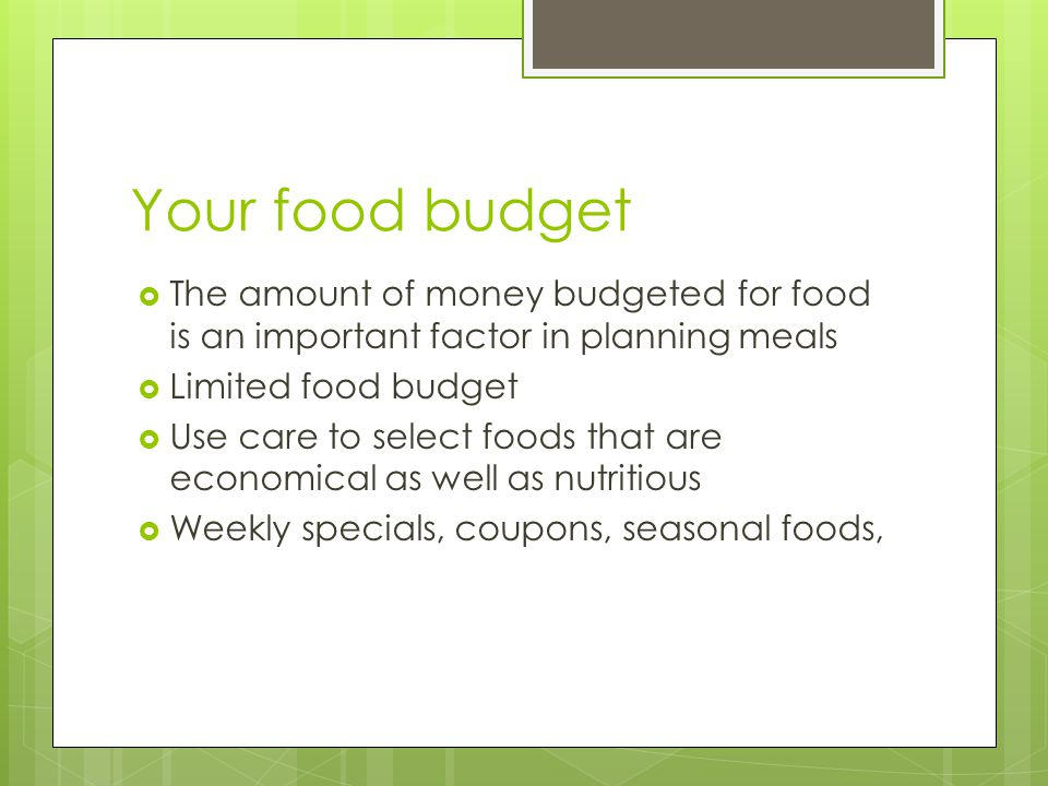 Your food budget The amount of money budgeted for food is an important factor in planning meals. Limited food budget.