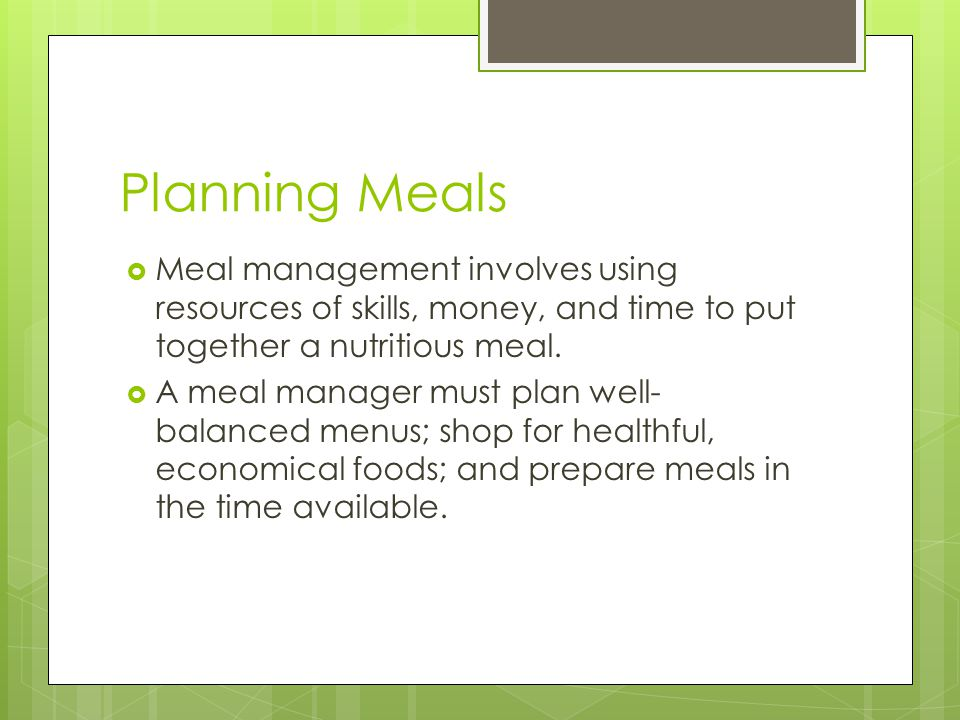 Planning Meals Meal management involves using resources of skills, money, and time to put together a nutritious meal.