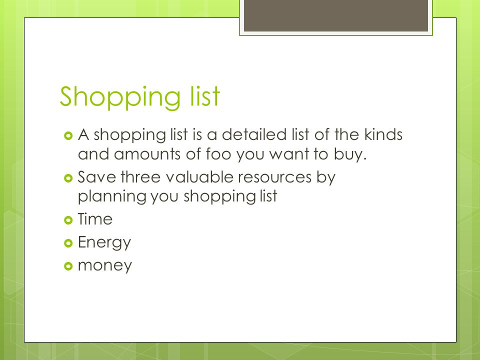 Shopping list A shopping list is a detailed list of the kinds and amounts of foo you want to buy.