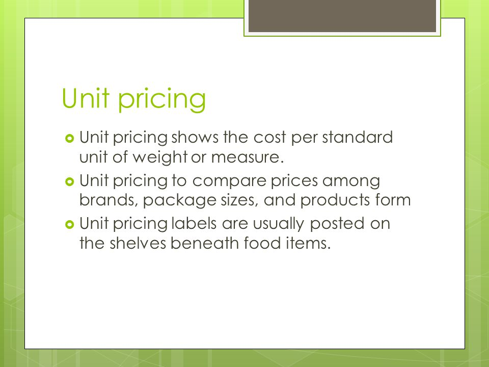 Unit pricing Unit pricing shows the cost per standard unit of weight or measure.