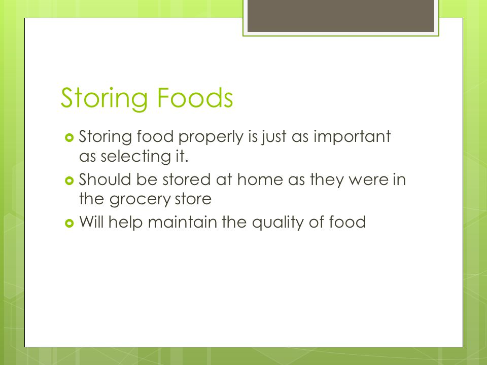 Storing Foods Storing food properly is just as important as selecting it. Should be stored at home as they were in the grocery store.