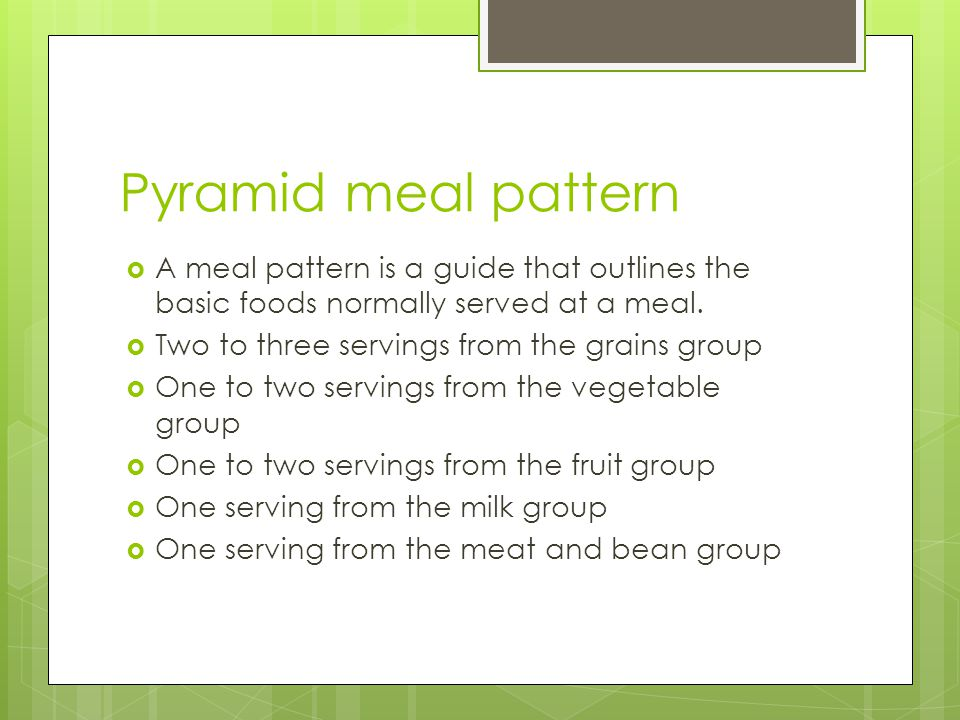 Pyramid meal pattern A meal pattern is a guide that outlines the basic foods normally served at a meal.