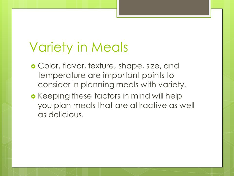Variety in Meals Color, flavor, texture, shape, size, and temperature are important points to consider in planning meals with variety.