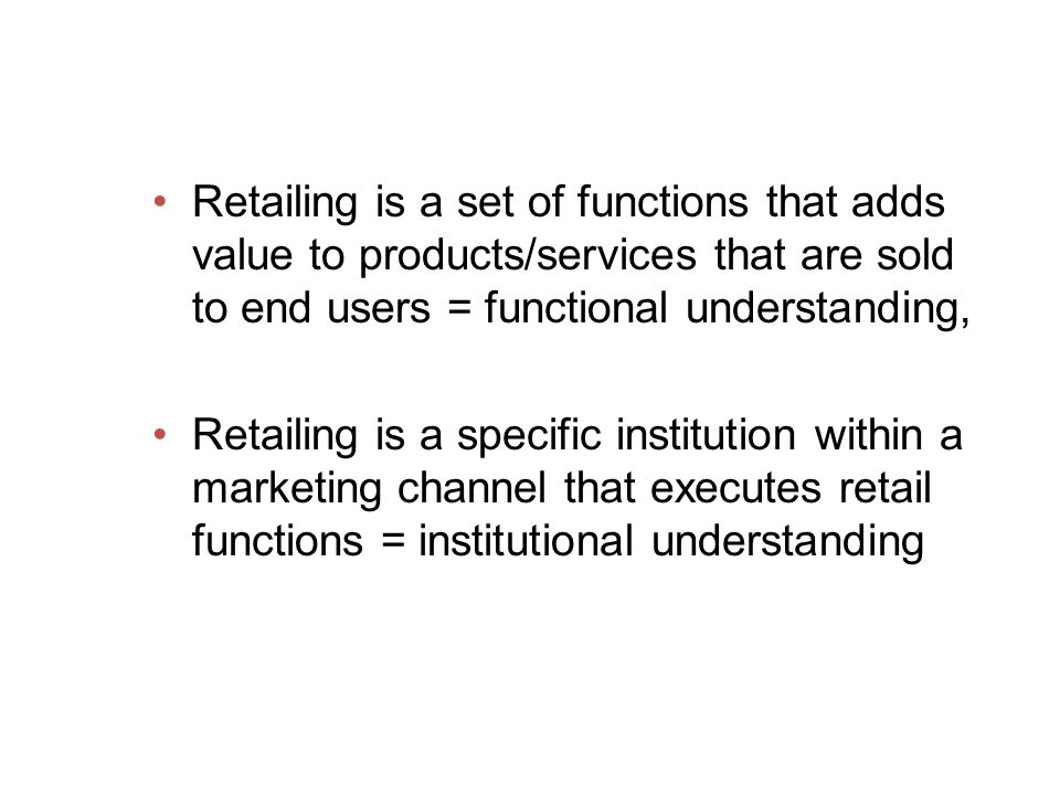 Retailing is a set of functions that adds value to products/services that are sold to end users = functional understanding,
