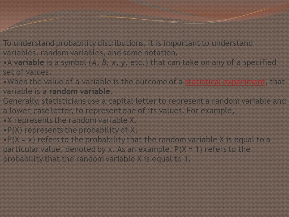 To understand probability distributions, it is important to understand variables. random variables, and some notation.