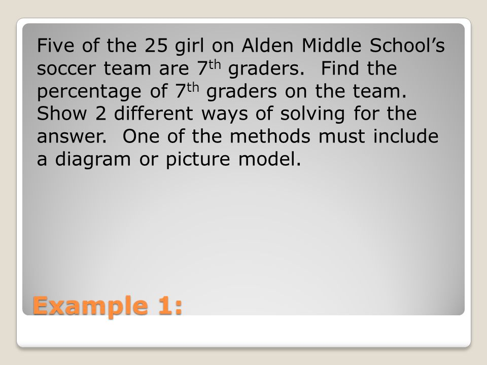Five of the 25 girl on Alden Middle School's soccer team are 7th graders. Find the percentage of 7th graders on the team. Show 2 different ways of solving for the answer. One of the methods must include a diagram or picture model.