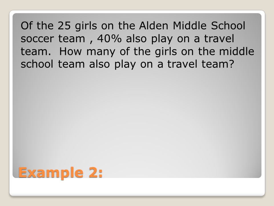 Of the 25 girls on the Alden Middle School soccer team , 40% also play on a travel team. How many of the girls on the middle school team also play on a travel team