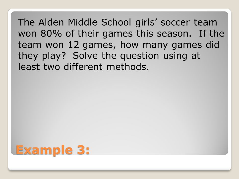 The Alden Middle School girls' soccer team won 80% of their games this season. If the team won 12 games, how many games did they play Solve the question using at least two different methods.