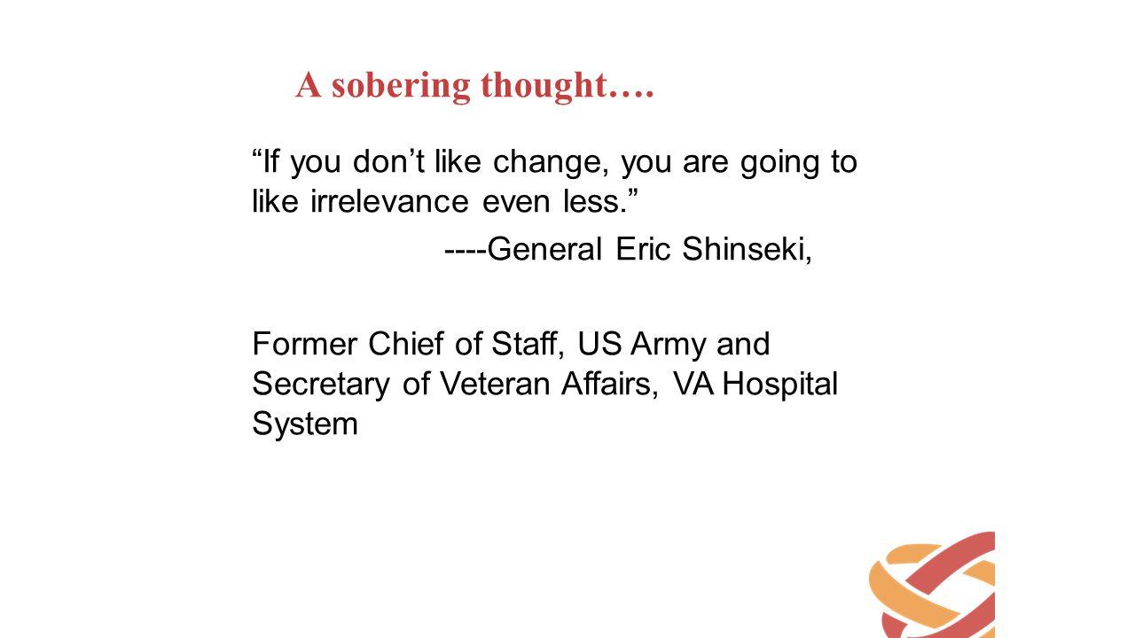A sobering thought…. If you don't like change, you are going to like irrelevance even less. ----General Eric Shinseki,