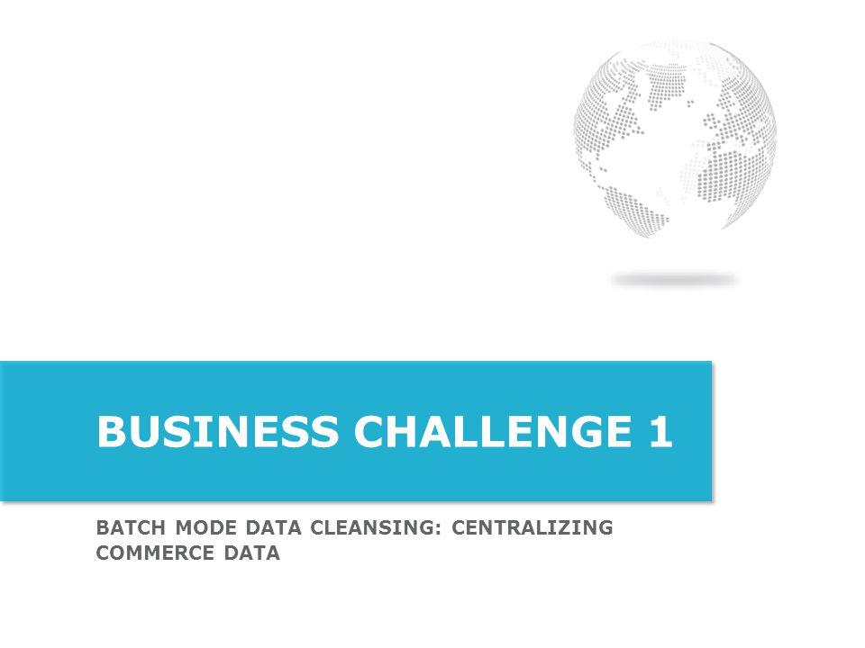 Business Challenge 1 Batch mode Data Cleansing: Centralizing commerce data