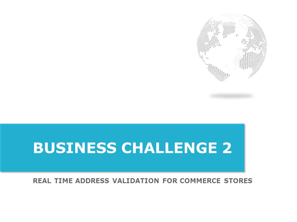 BUSINESS Challenge 2 Real TIME ADDRESS VALIDATION for Commerce stores