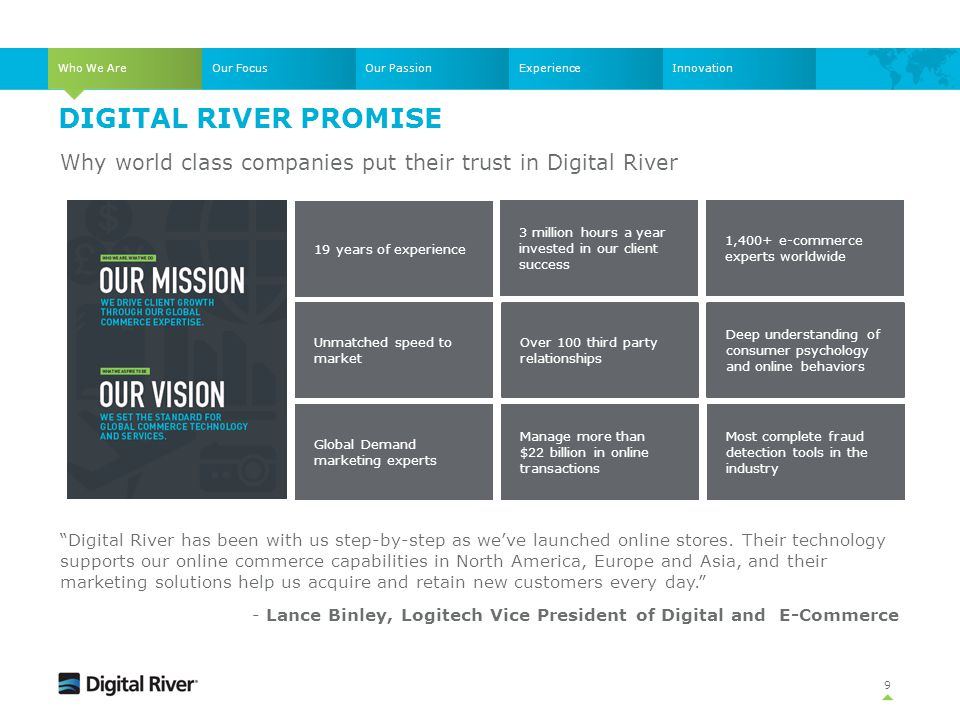 Who We Are Our Focus. Our Passion. Experience. Innovation. Digital River Promise. Why world class companies put their trust in Digital River.