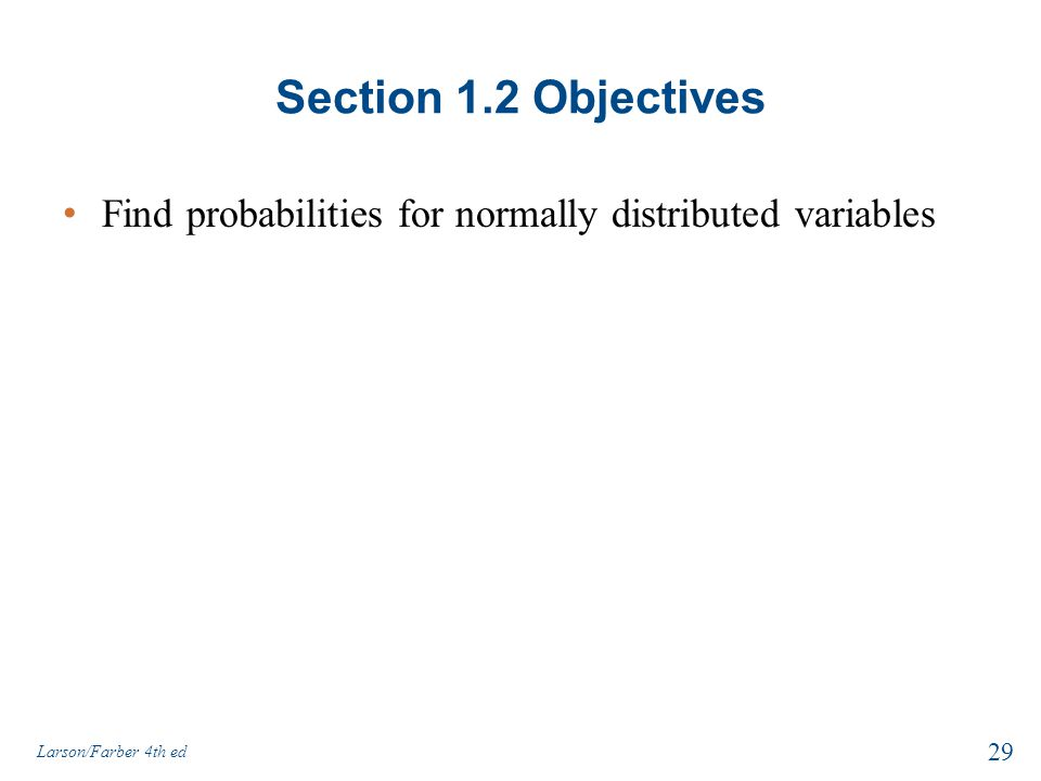 Section 1.2 Objectives Find probabilities for normally distributed variables Larson/Farber 4th ed