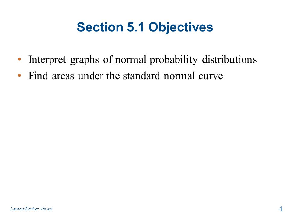 Section 5.1 Objectives Interpret graphs of normal probability distributions. Find areas under the standard normal curve.