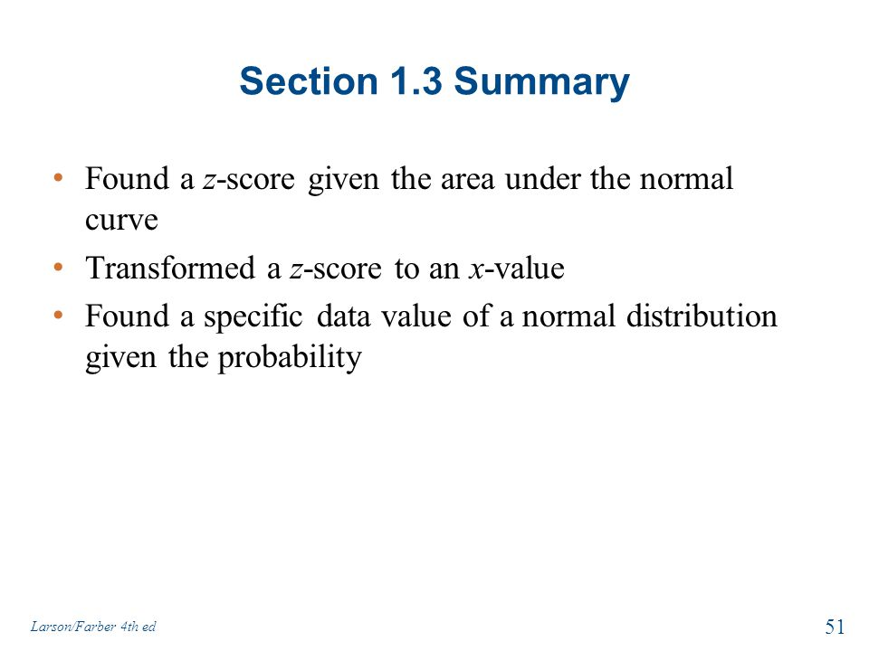 Section 1.3 Summary Found a z-score given the area under the normal curve. Transformed a z-score to an x-value.