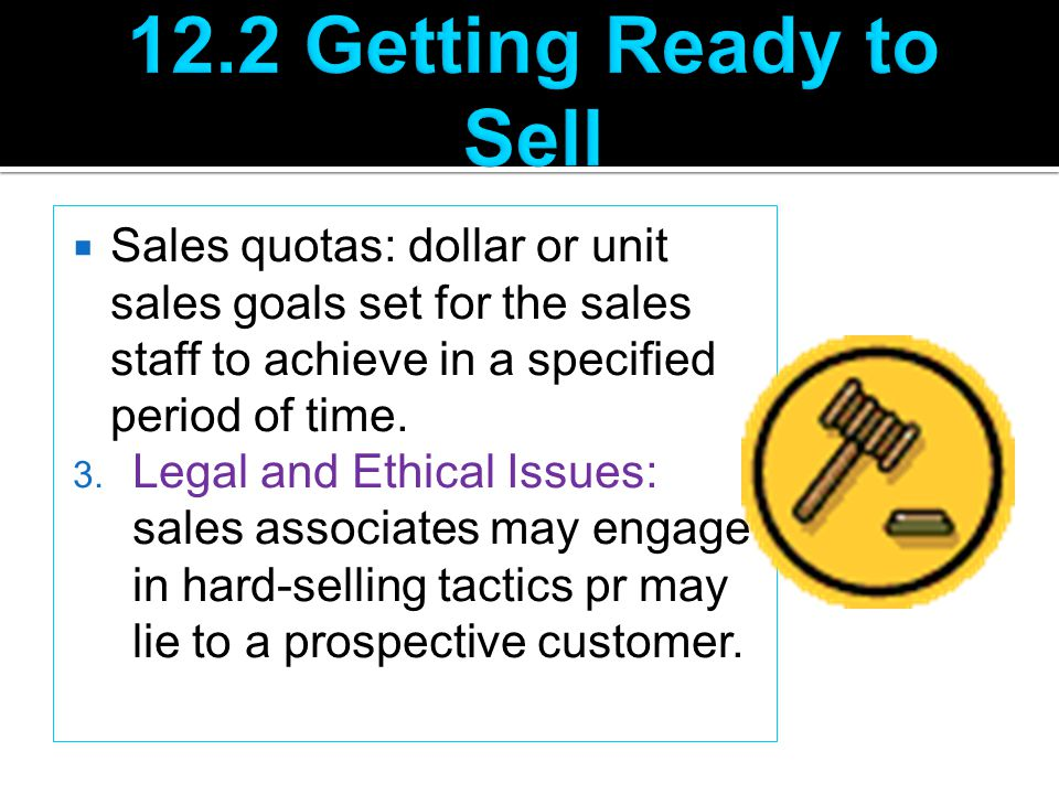 12.2 Getting Ready to Sell Sales quotas: dollar or unit sales goals set for the sales staff to achieve in a specified period of time.