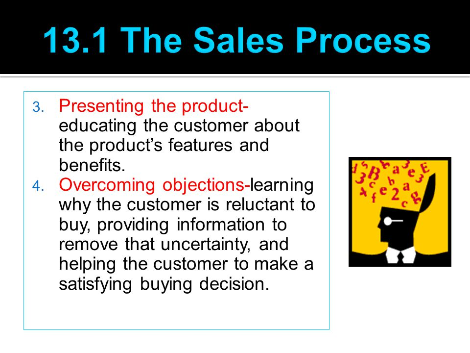 13.1 The Sales Process Presenting the product- educating the customer about the product's features and benefits.