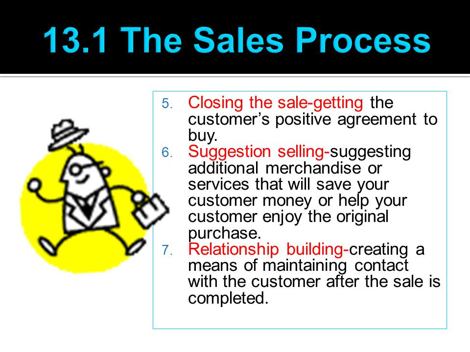 13.1 The Sales Process Closing the sale-getting the customer's positive agreement to buy.