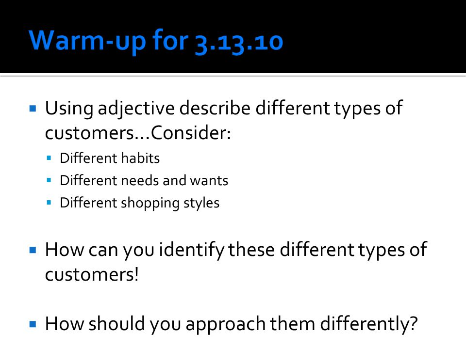 Warm-up for 3.13.10 Using adjective describe different types of customers…Consider: Different habits.