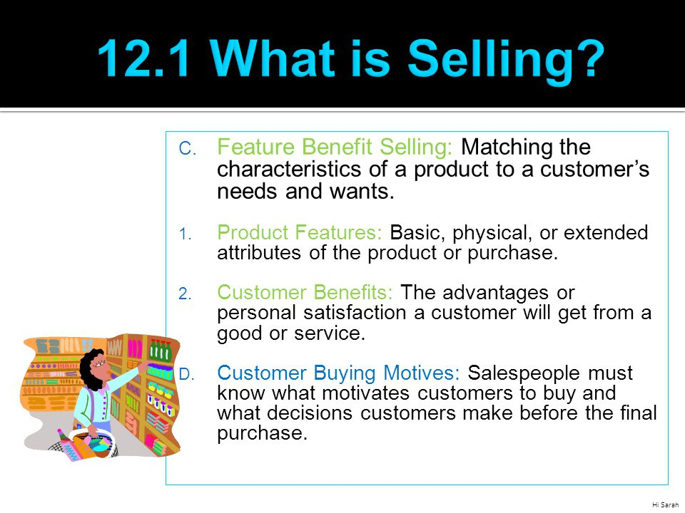 12.1 What is Selling Feature Benefit Selling: Matching the characteristics of a product to a customer's needs and wants.