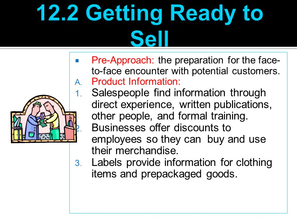12.2 Getting Ready to Sell Pre-Approach: the preparation for the face-to-face encounter with potential customers.