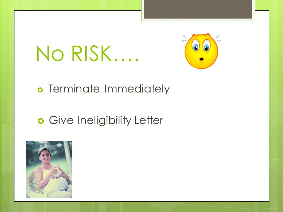No RISK…. Terminate Immediately Give Ineligibility Letter