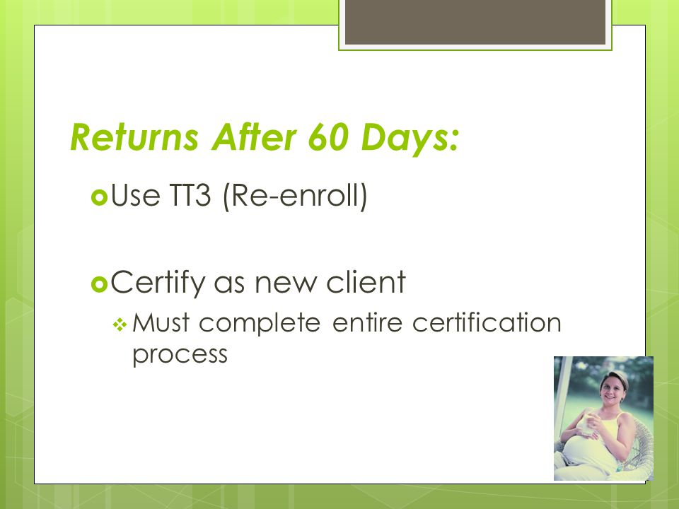 Returns After 60 Days: Use TT3 (Re-enroll) Certify as new client