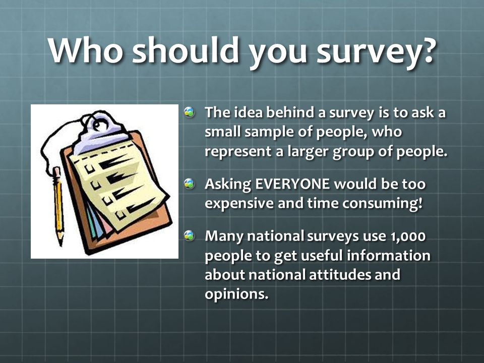 Who should you survey The idea behind a survey is to ask a small sample of people, who represent a larger group of people.