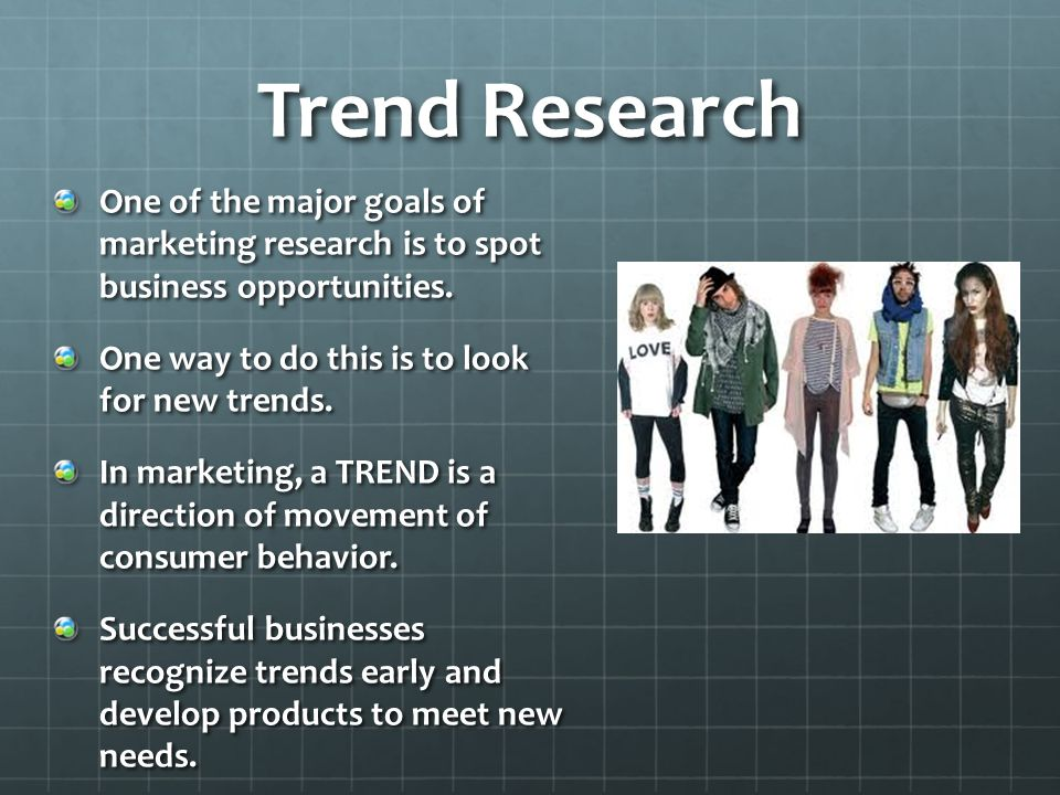 Trend Research One of the major goals of marketing research is to spot business opportunities. One way to do this is to look for new trends.