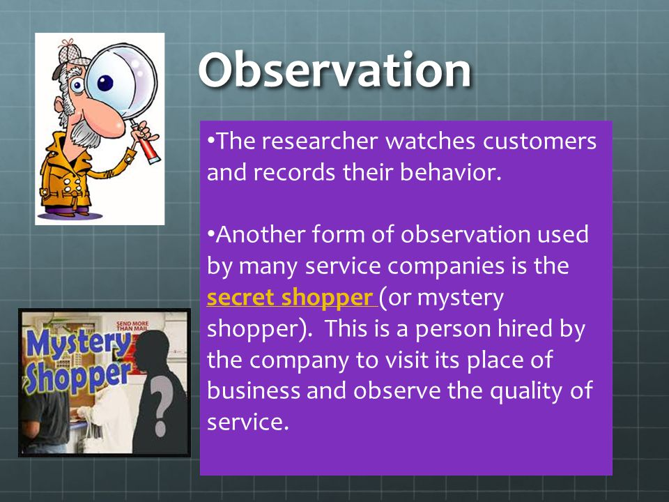 Observation The researcher watches customers and records their behavior.