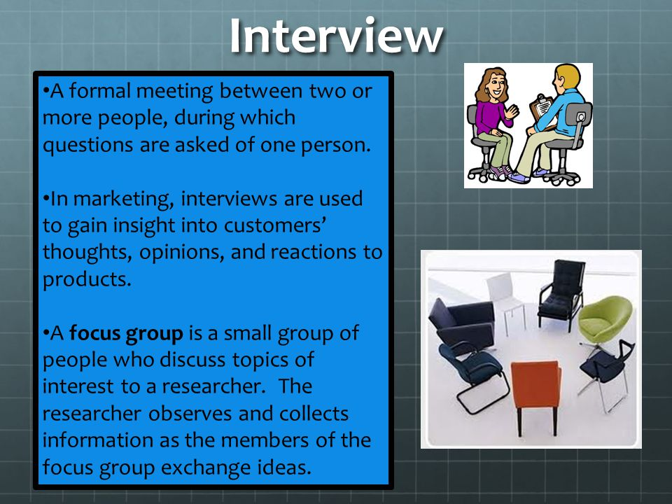 Interview A formal meeting between two or more people, during which questions are asked of one person.