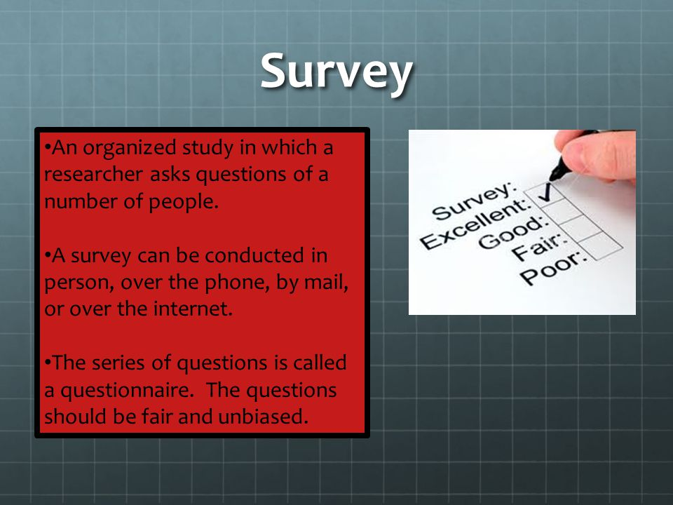 Survey An organized study in which a researcher asks questions of a number of people.