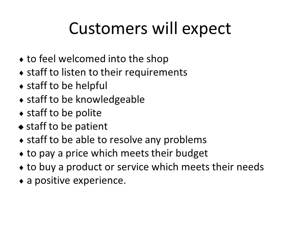Customers will expect  to feel welcomed into the shop