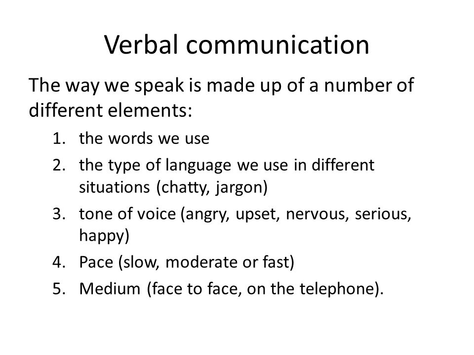 Verbal communication The way we speak is made up of a number of different elements: the words we use.
