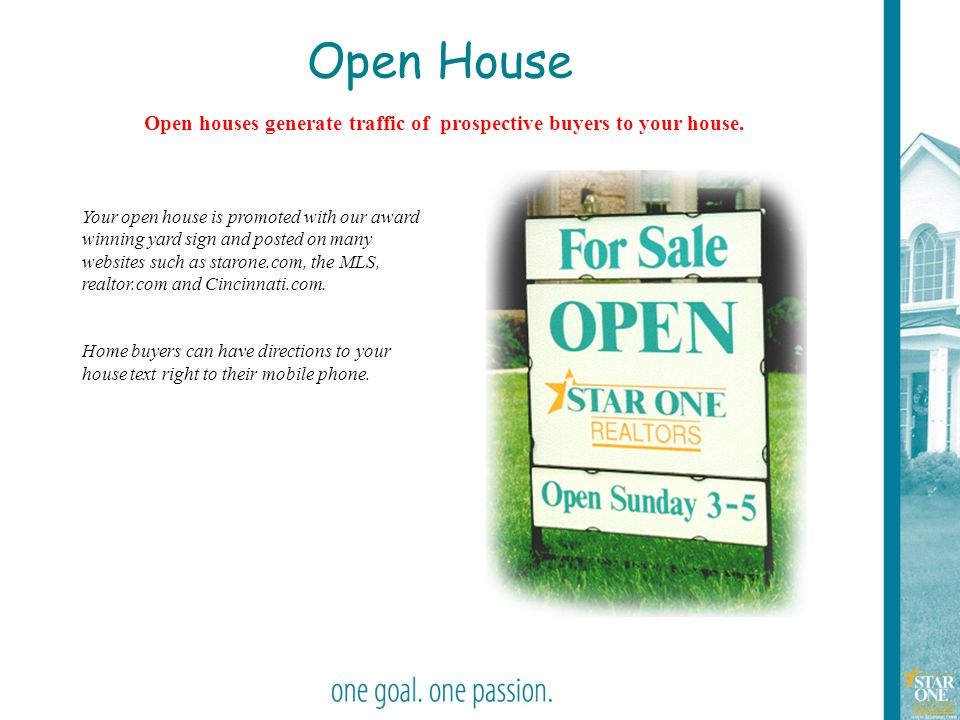 Open houses generate traffic of prospective buyers to your house.