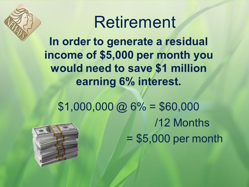 Retirement In order to generate a residual income of $5,000 per month you would need to save $1 million earning 6% interest.