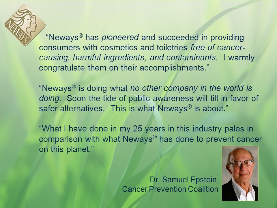 Neways® has pioneered and succeeded in providing consumers with cosmetics and toiletries free of cancer-causing, harmful ingredients, and contaminants.